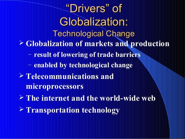 """""""""""Drivers"""" ofDrivers"""" of Globalization:Globalization: Technological ChangeTechnological Change  Globalization of markets ..."""