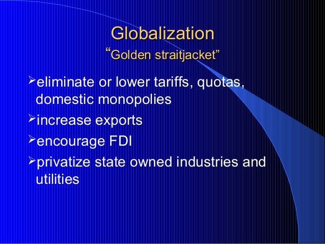 "GlobalizationGlobalization """"Golden straitjacketGolden straitjacket"""" eliminate or lower tariffs, quotas, domestic monopo..."