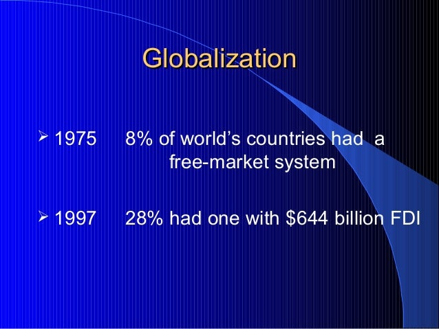 GlobalizationGlobalization  1975 8% of world's countries had a free-market system  1997 28% had one with $644 billion FDI
