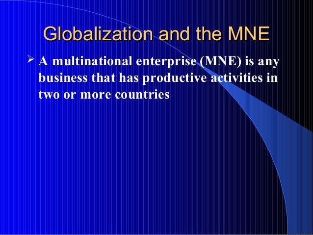 Globalization and the MNEGlobalization and the MNE  A multinational enterprise (MNE) is any business that has productive ...