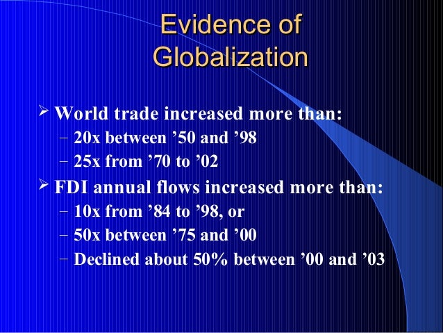 Evidence ofEvidence of GlobalizationGlobalization  World trade increased more than: – 20x between '50 and '98 – 25x from ...