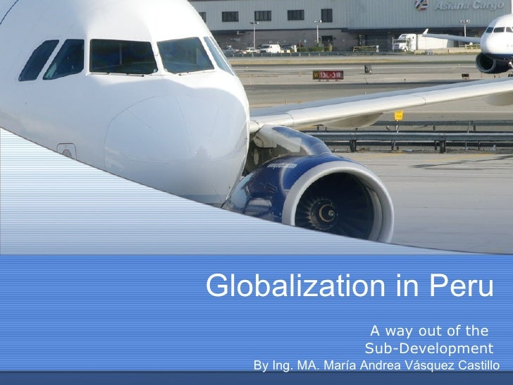 Globalization in Peru A way out of the  Sub-Development By Ing. MA. María Andrea Vásquez Castillo
