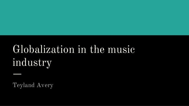 Globalization in the music industry Teyland Avery