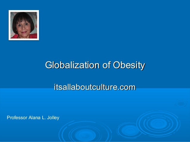 Globalization of Obesity itsallaboutculture.com  Professor Alana L. Jolley