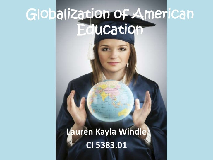 Globalization of American Education<br />Lauren Kayla Windle<br />CI 5383.01<br />