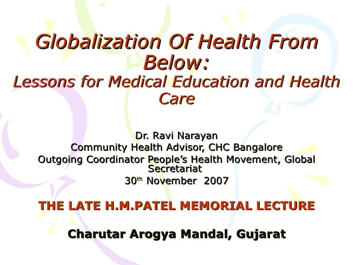 Globalization Of Health From Below: Lessons for Medical Education and Health Care Dr. Ravi Narayan Community Health Adviso...