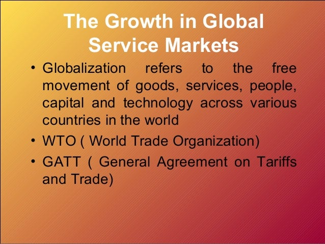 The Growth in Global      Service Markets• Globalization refers to the free  movement of goods, services, people,  capital...