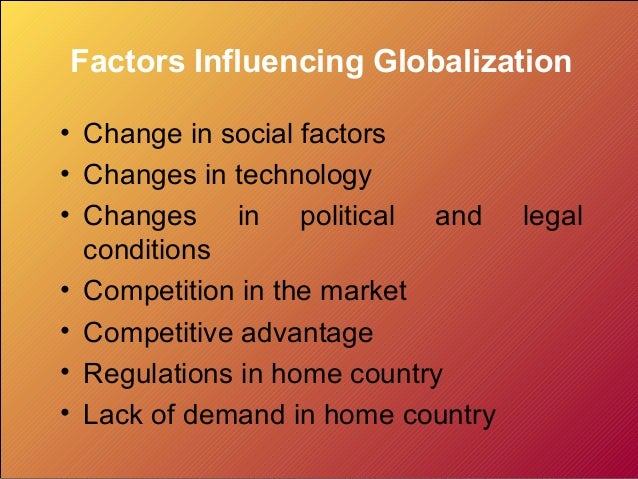 Factors Influencing Globalization• Change in social factors• Changes in technology• Changes in political and legal  condit...