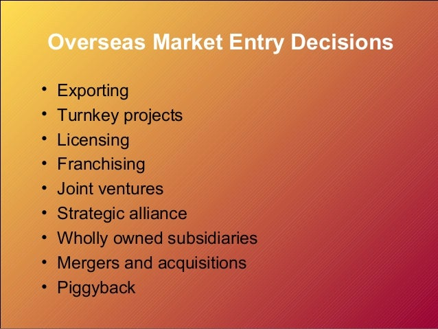 Overseas Market Entry Decisions•   Exporting•   Turnkey projects•   Licensing•   Franchising•   Joint ventures•   Strategi...