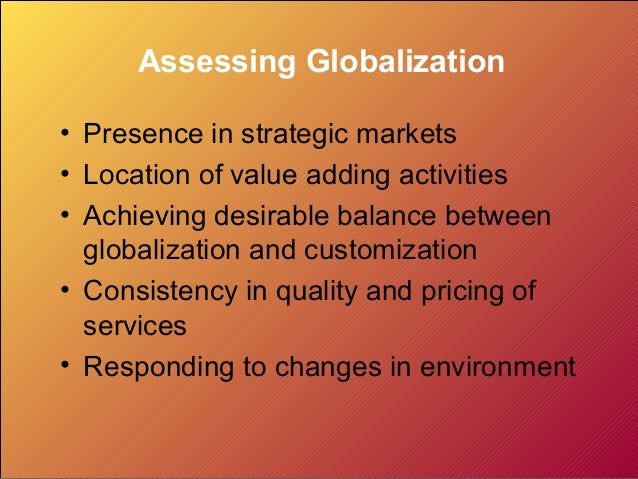 Assessing Globalization• Presence in strategic markets• Location of value adding activities• Achieving desirable balance b...