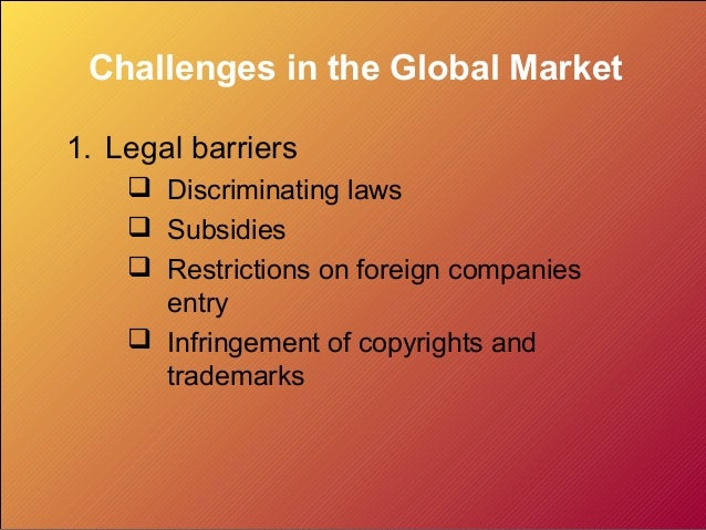 Challenges in the Global Market1. Legal barriers     Discriminating laws     Subsidies     Restrictions on foreign comp...