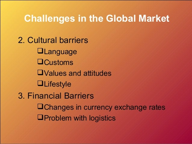 Challenges in the Global Market2. Cultural barriers     Language     Customs     Values and attitudes     Lifestyle3. ...