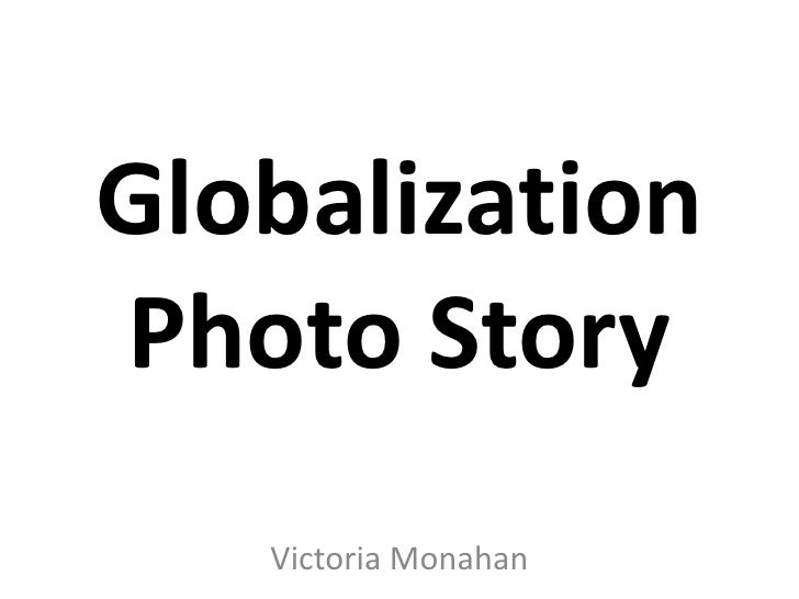 Globalization Photo Story<br />Victoria Monahan<br />