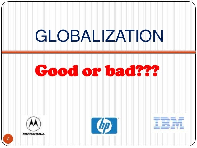 is gobalisation good or bad Globalization globalization is happening all around us every day whether it is wanted or not some may believe that globalization is a bad thing and should be controlled to some degree.