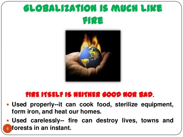 is globalization good or bad A: globalization is generally regarded as a good thing because it creates open market opportunities and fosters efficiency between suppliers, partners and customers through a network of distribution for example, a company can sell electronics in the united states or japan with equal ease.