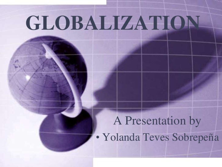 GLOBALIZATION<br />A Presentation by<br /><ul><li>Yolanda TevesSobrepeña</li></li></ul><li>What is Globalization?<br />Pro...