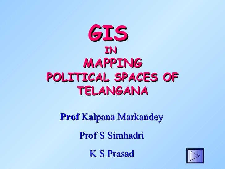 GIS          IN     MAPPINGPOLITICAL SPACES OF    TELANGANA Prof Kalpana Markandey     Prof S Simhadri       K S Prasad