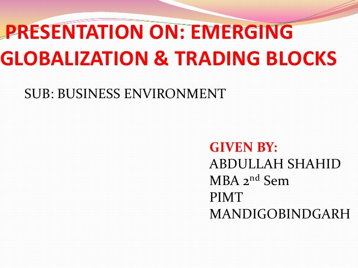 PRESENTATION ON: EMERGING GLOBALIZATION & TRADING BLOCKS<br />SUB: BUSINESS ENVIRONMENT<br />GIVEN BY:<br />ABDULLAH SHAHI...