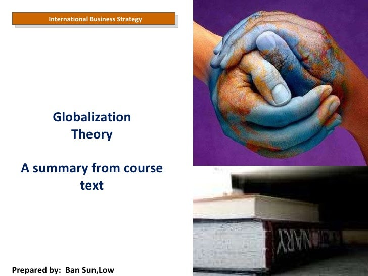 International Business Strategy Prepared by:  Ban Sun,Low Globalization Theory A summary from course text