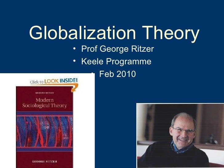 Globalization Theory <ul><li>Prof George Ritzer </li></ul><ul><li>Keele Programme  </li></ul><ul><li>Feb 2010 </li></ul>