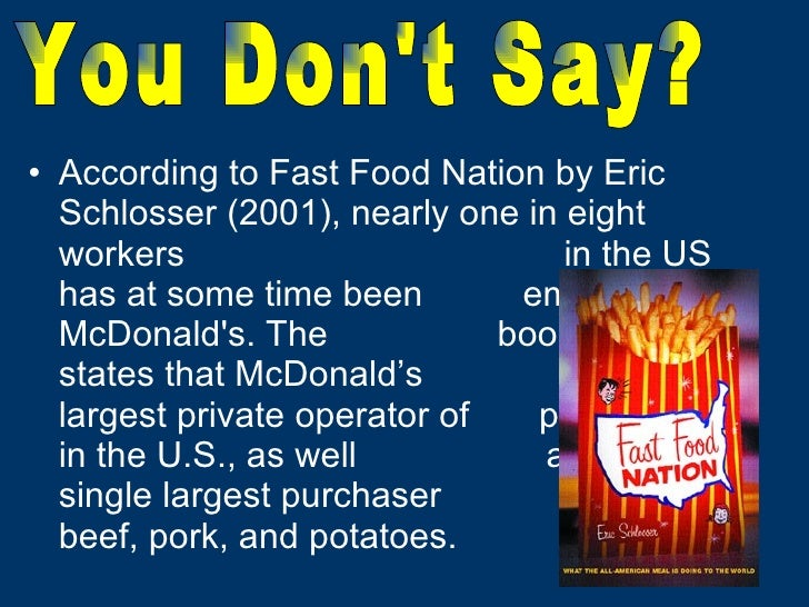 <ul><li>According to Fast Food Nation by Eric Schlosser (2001), nearly one in eight workers  in the US has at some time be...