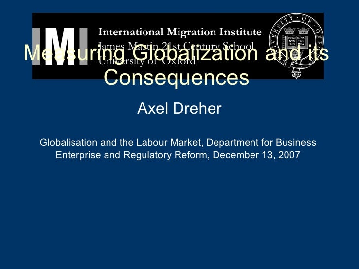 Measuring Globalization and its Consequences Axel Dreher Globalisation and the Labour Market, Department for Business Ente...