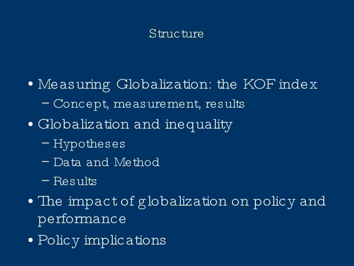 Structure <ul><li>Measuring Globalization: the KOF index </li></ul><ul><ul><li>Concept, measurement, results </li></ul></u...