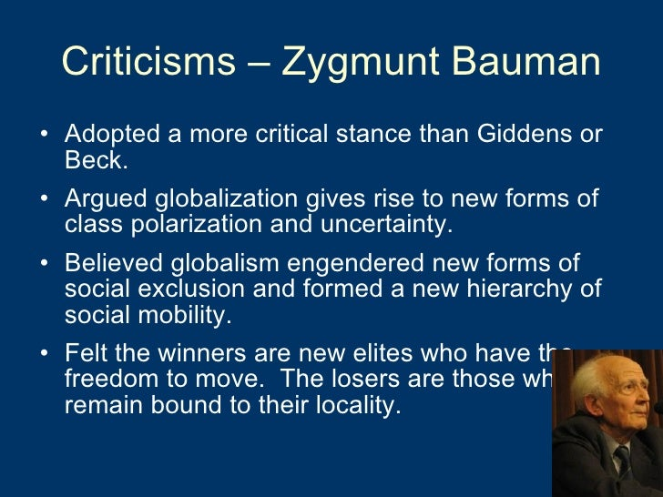 Criticisms – Zygmunt Bauman <ul><li>Adopted a more critical stance than Giddens or Beck. </li></ul><ul><li>Argued globaliz...