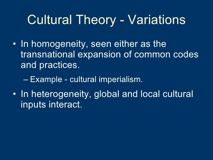 Cultural Theory - Variations <ul><li>In homogeneity, seen either as the transnational expansion of common codes and practi...