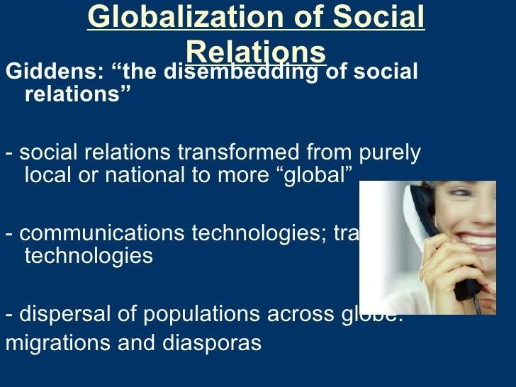 """Globalization of Social Relations <ul><li>Giddens: """"the disembedding of social relations"""" </li></ul><ul><li>- social relat..."""