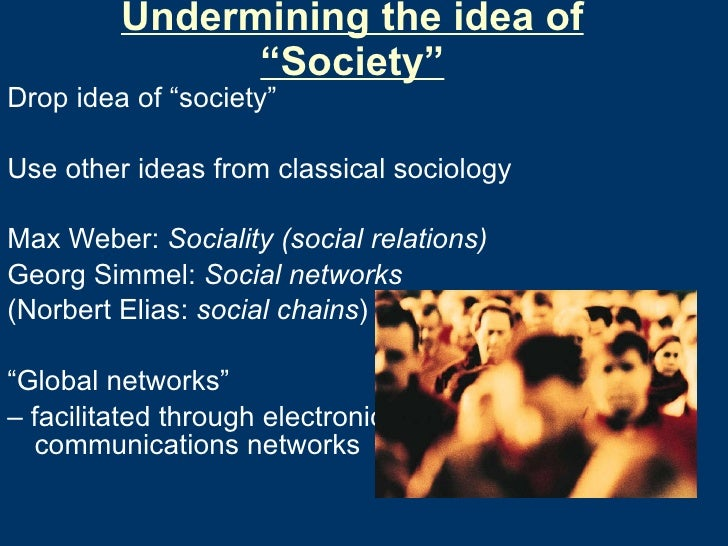 "Undermining the idea of ""Society"" <ul><li>Drop idea of ""society"" </li></ul><ul><li>Use other ideas from classical sociolog..."