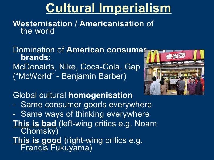 Cultural Imperialism <ul><li>Westernisation / Americanisation  of the world </li></ul><ul><li>Domination of  American cons...