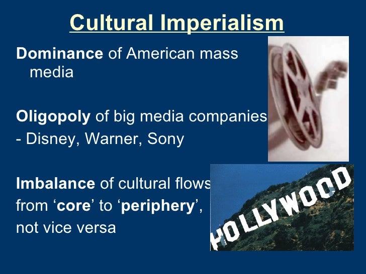 Cultural Imperialism <ul><li>Dominance  of American mass media </li></ul><ul><li>Oligopoly  of big media companies: </li><...