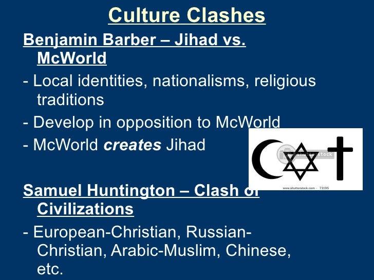 Culture Clashes <ul><li>Benjamin Barber – Jihad vs. McWorld </li></ul><ul><li>- Local identities, nationalisms, religious ...