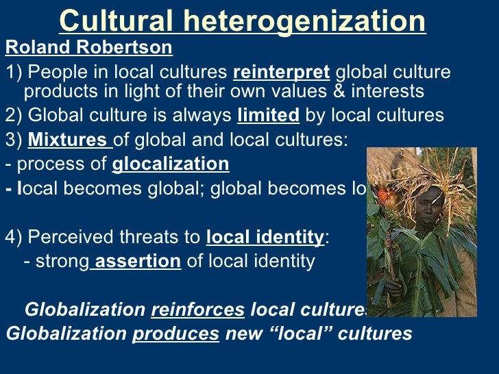 Cultural heterogenization <ul><li>Roland Robertson </li></ul><ul><li>1) People in local cultures  reinterpret  global cult...