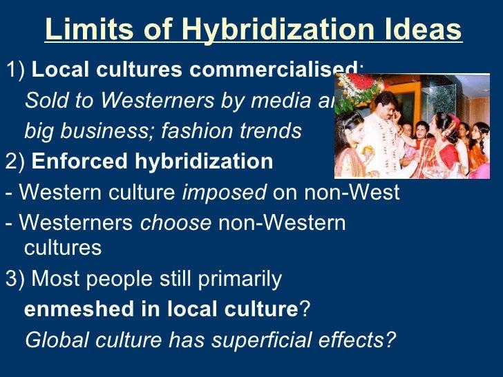 Limits of Hybridization Ideas <ul><li>1)  Local cultures commercialised : </li></ul><ul><li>Sold to Westerners by media an...