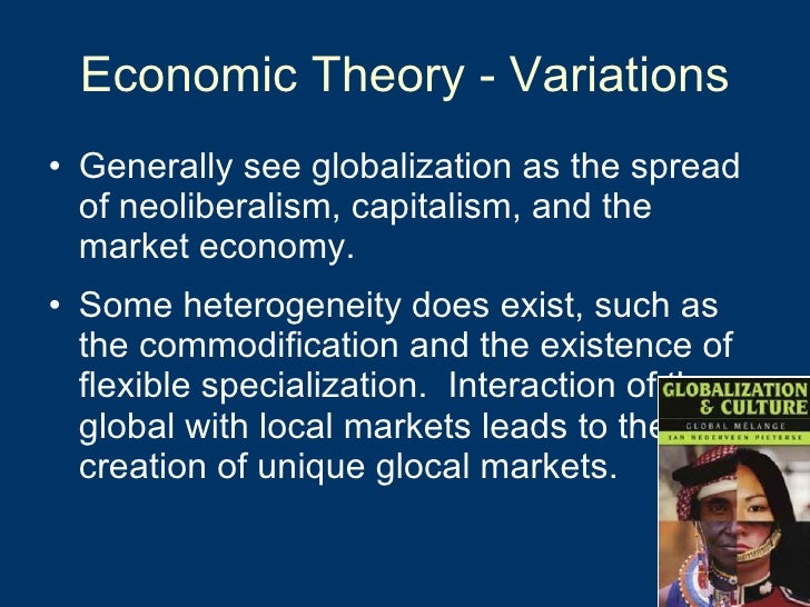 Economic Theory - Variations <ul><li>Generally see globalization as the spread of neoliberalism, capitalism, and the marke...