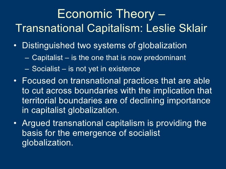 Economic Theory –  Transnational Capitalism: Leslie Sklair   <ul><li>Distinguished two systems of globalization </li></ul>...