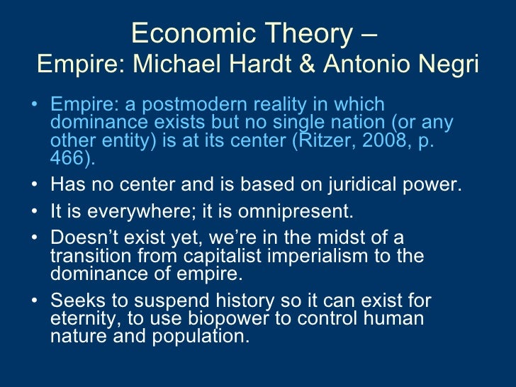 Economic Theory –  Empire: Michael Hardt & Antonio Negri <ul><li>Empire: a postmodern reality in which dominance exists bu...