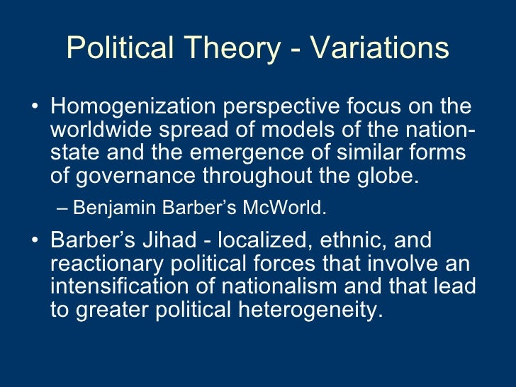 Political Theory - Variations <ul><li>Homogenization perspective focus on the worldwide spread of models of the nation-sta...