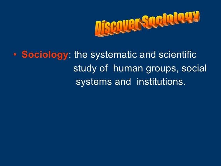 <ul><li>Sociology : the systematic and scientific </li></ul><ul><li>study of  human groups, social  </li></ul><ul><li>syst...