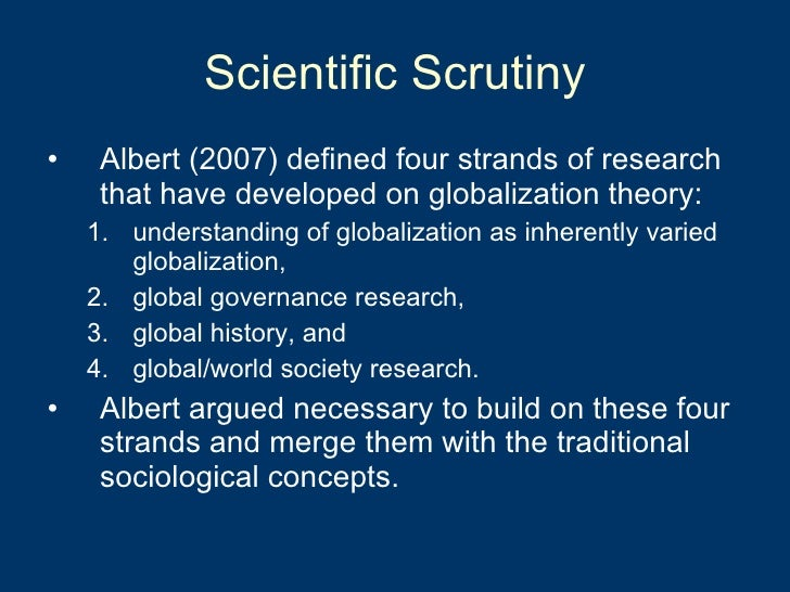 Scientific Scrutiny <ul><li>Albert (2007) defined four strands of research that have developed on globalization theory:  <...