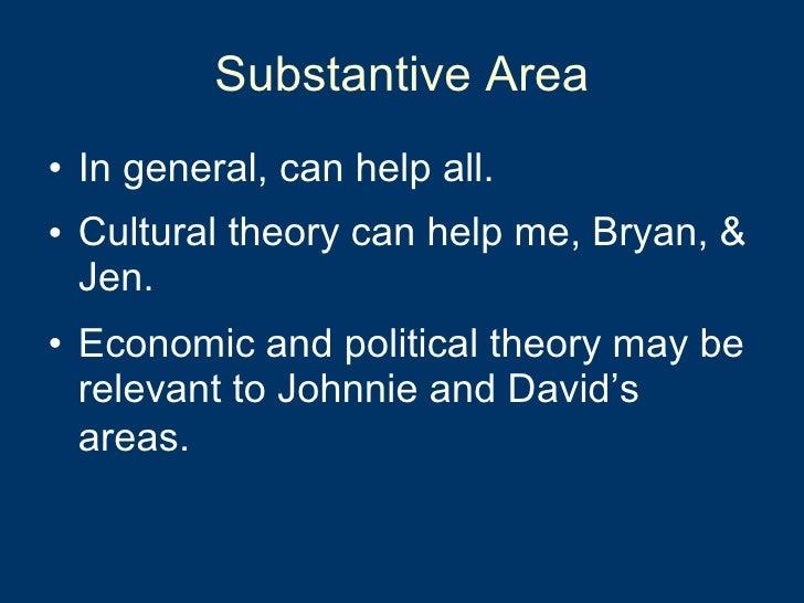Substantive Area <ul><li>In general, can help all.  </li></ul><ul><li>Cultural theory can help me, Bryan, & Jen.  </li></u...
