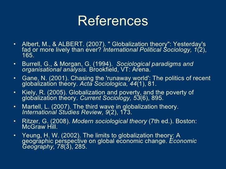 References <ul><li>Albert, M., & ALBERT. (2007). &quot; Globalization theory&quot;: Yesterday's fad or more lively than ev...