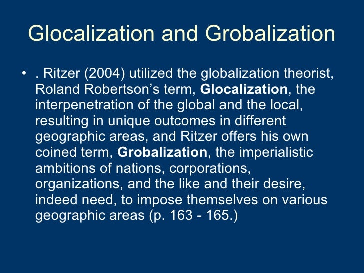 Glocalization and Grobalization <ul><li>. Ritzer (2004) utilized the globalization theorist, Roland Robertson's term,  Glo...