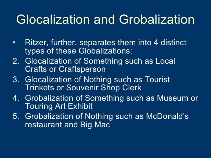 globalization and glocalization One of the theories used to interpret the effects of globalization on the local cultures is glocalization, which is the interaction of the global and the local, the dynamics of cultural homogenization and heterogenization, and the co-optation of both universalizing and particularizing tendencies.
