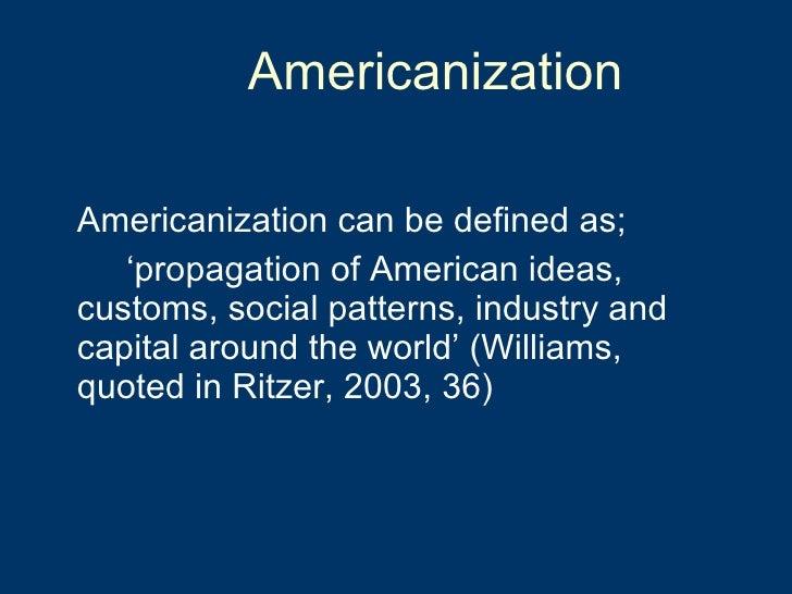 Americanization <ul><li>Americanization can be defined as;  </li></ul><ul><li>' propagation of American ideas,  customs, s...