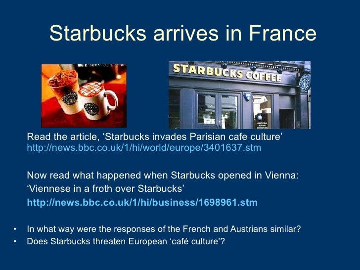 Starbucks arrives in France  <ul><li>Read the article, 'Starbucks invades Parisian cafe culture'  http://news.bbc.co.uk/1/...