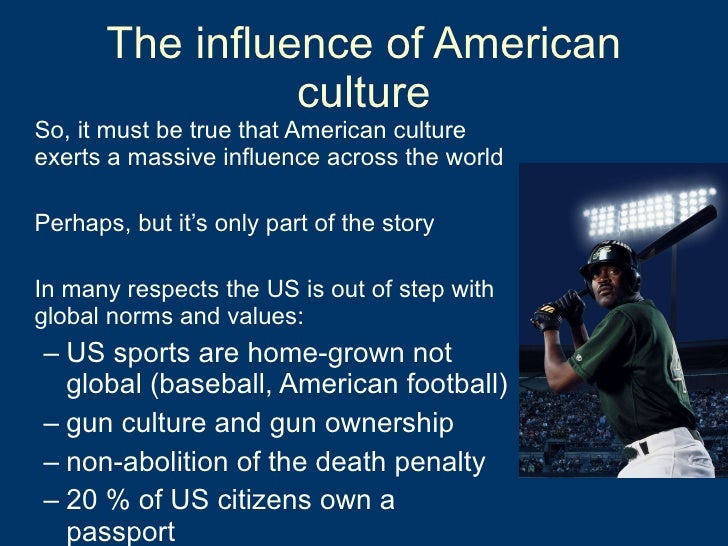 The influence of American culture <ul><li>So, it must be true that American culture exerts a massive influence across the ...