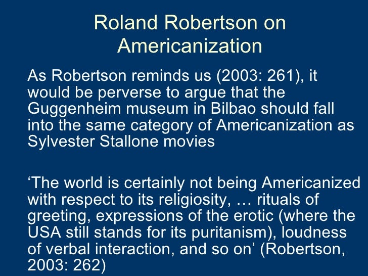 Roland Robertson on Americanization <ul><li>As Robertson reminds us (2003: 261), it would be perverse to argue that the Gu...